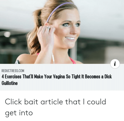 Click, Dick, and Vagina: REDUCTRESS.COM  4 Exercises That'll Make Your Vagina So Tight It Becomes a Dick  Guillotine Click bait article that I could get into