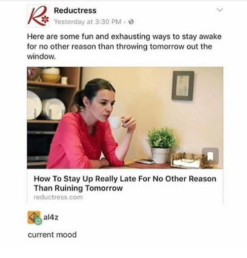Ironic, Mood, and How To: Reductress  Yesterday at 3:30 PM-  Here are some fun and exhausting ways to stay awake  for no other reason than throwing tomorrow out the  window.  How To Stay Up Really Late For No Other Reason  Than Ruining Tomorrow  reductress.com  al4z  current mood