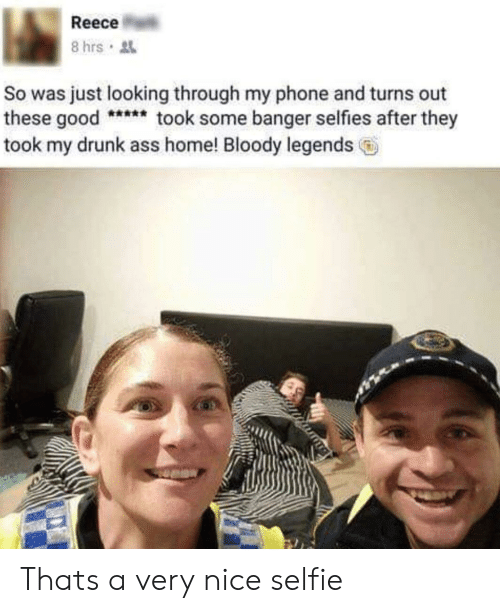 Ass, Drunk, and Phone: Reece  So was just looking through my phone and turns out  these goodtook some banger selfies after they  took my drunk ass home! Bloody legends Thats a very nice selfie