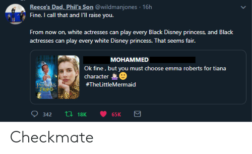 Dad, Disney, and Emma Roberts: Reece's Dad, Phil's Son @wildmanjones 16h  Fine. I call that and l'll raise you.  From  now on, white actresses can play every Black Disney princess, and Black  play every white Disney princess. That seems fair.  actresses can  MOHAMMED  Ok fine, but you must choose emma roberts for tiana  character  PRINGSS  FROG  #TheLittleMermaid  L18K  342  65K Checkmate