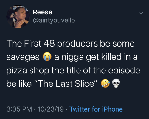 "pizza: Reese  @aintyouvello  The First 48 producers be some  a nigga get killed in a  savages  pizza shop the title of the episode  be like ""The Last Slice""  3:05 PM · 10/23/19 · Twitter for iPhone"
