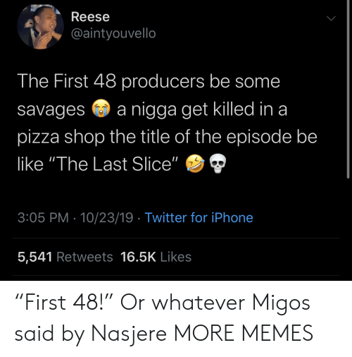 """Iphone 5: Reese  @aintyouvello  The First 48 producers be some  nigga get killed in a  savages  pizza shop the title of the episode be  like """"The Last Slice""""  3:05 PM 10/23/19 Twitter for iPhone  5,541 Retweets 16.5K Likes """"First 48!"""" Or whatever Migos said by Nasjere MORE MEMES"""