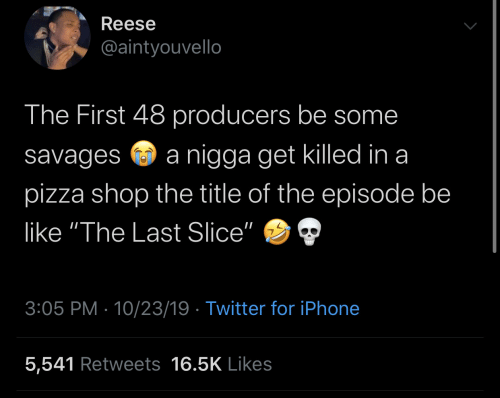 """Iphone 5: Reese  @aintyouvello  The First 48 producers be some  nigga get killed in a  savages  pizza shop the title of the episode be  like """"The Last Slice""""  3:05 PM 10/23/19 Twitter for iPhone  5,541 Retweets 16.5K Likes"""