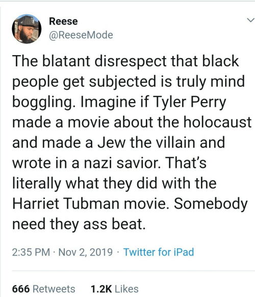 Wrote: Reese  @ReeseMode  The blatant disrespect that black  people get subjected is truly mind  boggling. Imagine if Tyler Perry  made a movie about the holocaust  and made a Jew the villain and  wrote in a nazi savior. That's  literally what they did with the  Harriet Tubman movie. Somebody  need they ass beat.  2:35 PM · Nov 2, 2019 · Twitter for iPad  1.2K Likes  666 Retweets