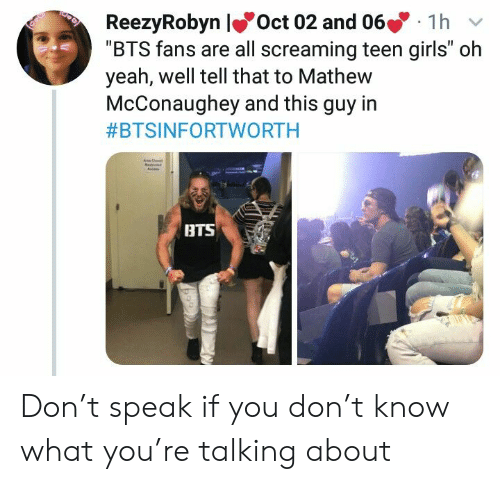 """Girls, Yeah, and Bts: ReezyRobyn lOct 02 and 066  """"BTS fans are all screaming teen girls"""" oh  yeah, well tell that to Mathew  McConaughey and this guy in  1h  V  #BTSINFORTWORTH  A  BTS Don't speak if you don't know what you're talking about"""