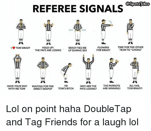 """Bitch, Friends, and Lol: REFEREE SIGNALS  HOLD UP!  THE PATS ARE LOSING  FLOWERS  FOR BRADY  TIME FOR THE OTHER  TEAM TO """"CHOKE""""  TOM BRADY  BRADY TIES ME  UP DURING SEX  HAVE YOUR WAY  WITH ME TOM  WAITING FOR THE  DIRECT DESPOT  I'M  TOM'S BITCH  WHY ARE THE  PATS LOSING?  THE PATRIOTS  ARE WINNING!  ALL HAIL  TOM BRADY! Lol on point haha DoubleTap and Tag Friends for a laugh lol"""