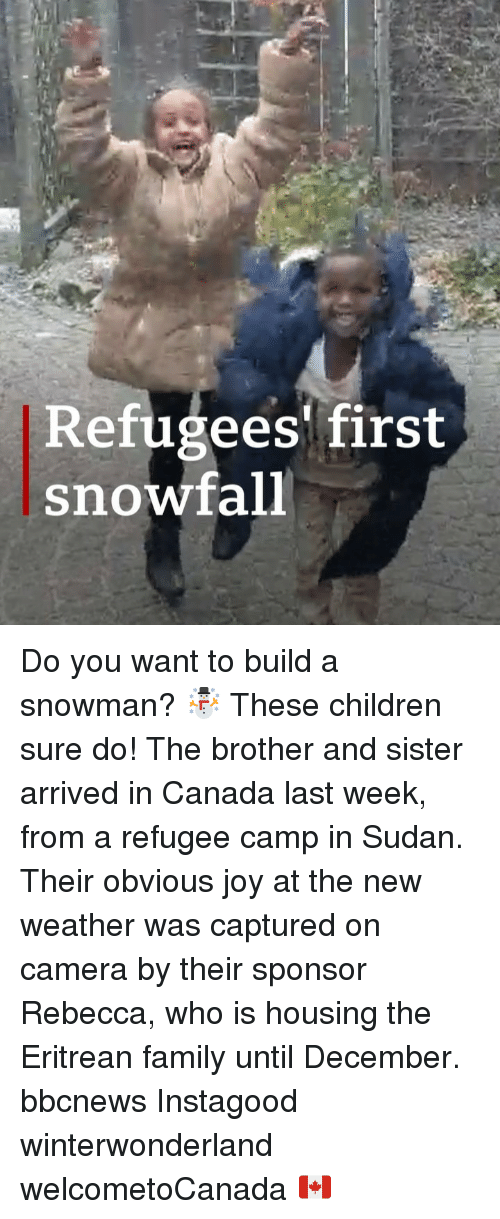 Children, Family, and Memes: Refugees first  snowfall Do you want to build a snowman? ☃️ These children sure do! The brother and sister arrived in Canada last week, from a refugee camp in Sudan. Their obvious joy at the new weather was captured on camera by their sponsor Rebecca, who is housing the Eritrean family until December. bbcnews Instagood winterwonderland welcometoCanada 🇨🇦