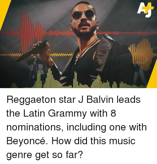 Beyonce, Memes, and Music: Reggaeton star J Balvin leads the Latin Grammy with 8 nominations, including one with Beyoncé. How did this music genre get so far?