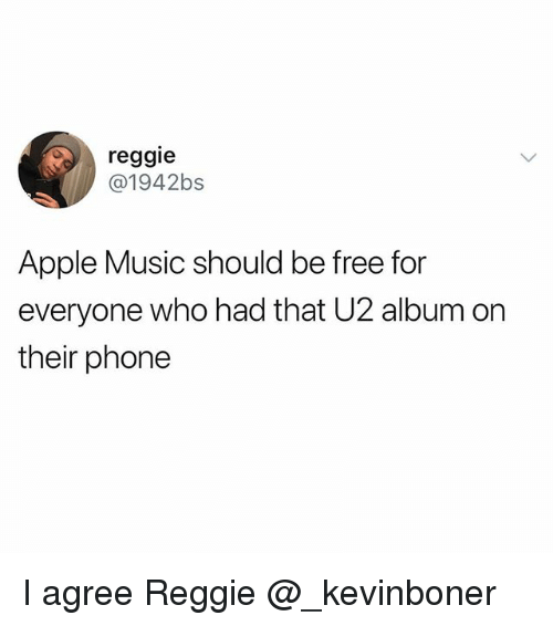 Apple, Funny, and Meme: reggie  @1942bs  Apple Music should be free for  everyone who had that U2 album on  their phone I agree Reggie @_kevinboner