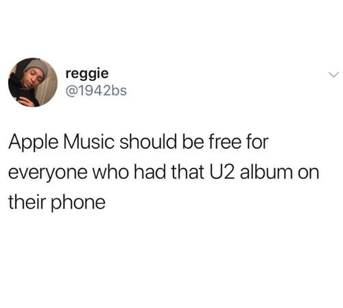 Apple, Music, and Phone: reggie  @1942bs  Apple Music should be free for  everyone who had that U2 album on  their phone