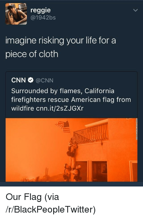 Blackpeopletwitter, cnn.com, and Life: reggie  @1942bs  imagine risking your life for a  piece of cloth  CNN @CNN  Surrounded by flames, California  firefighters rescue American flag from  wildfire cnn.it/2sZJGXr <p>Our Flag (via /r/BlackPeopleTwitter)</p>