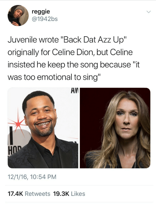 """Hod: reggie  @1942bs  Juvenile wrote """"Back Dat Azz Up""""  originally for Celine Dion, but Celine  insisted he keep the song because """"it  was too emotional to sing""""  AV  HOD  12/1/16, 10:54 PM  17.4K Retweets 19.3K Likes"""
