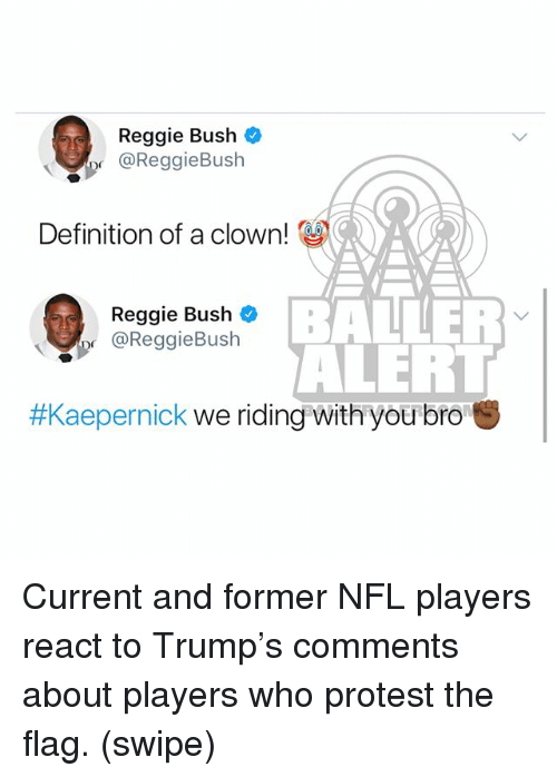 Memes, Nfl, and Protest: Reggie Bush  @ReggieBush  Definition of a clown!  Reggie Bush  @ReggieBush  BANLER  ALERT  #Kaepernick we riding with you bro Current and former NFL players react to Trump's comments about players who protest the flag. (swipe)