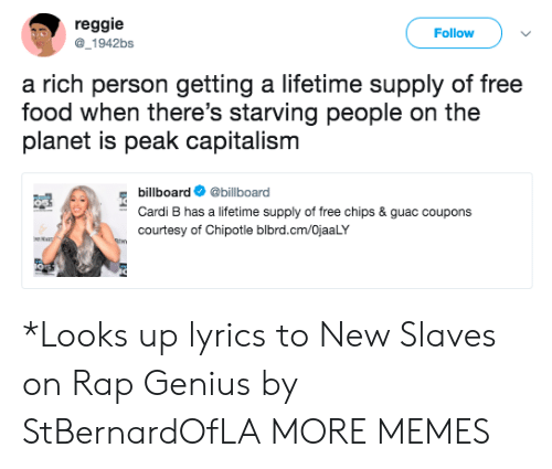 Richness: reggie  Follow  1942bs  a rich person getting a lifetime supply of free  food when there's starving people on the  planet is peak capitalism  billboard@billboard  Cardi B has a lifetime supply of free chips & guac coupons  courtesy of Chipotle blbrd.cm/OjaaLY *Looks up lyrics to New Slaves on Rap Genius by StBernardOfLA MORE MEMES