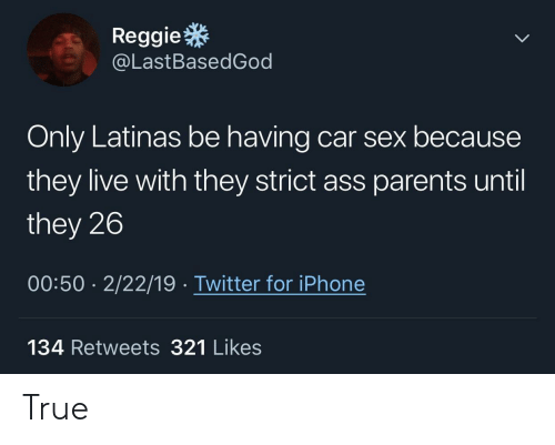 Reggie: Reggie  @LastBasedGod  Only Latinas be having car sex because  they live with they strict ass parents until  they 26  00:50 2/22/19 Twitter for iPhone  134 Retweets 321 Likes True