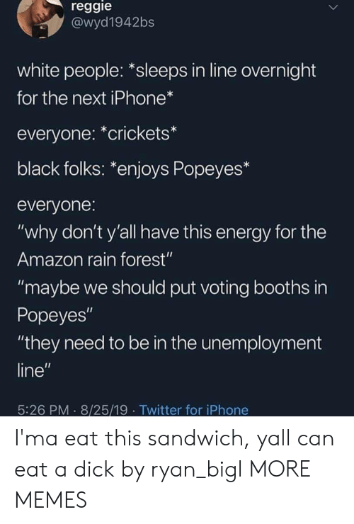 "Reggie: reggie  @wyd1942bs  white people: *sleeps in line overnight  for the next iPhone*  everyone: *crickets*  black folks: *enjoys Popeyes*  everyone:  ""why don't y'all have this energy for the  Amazon rain forest""  ""maybe we should put voting booths in  Popeyes""  ""they need to be in the unemployment  line""  5:26 PM 8/25/19 Twitter for iPhone I'ma eat this sandwich, yall can eat a dick by ryan_bigl MORE MEMES"