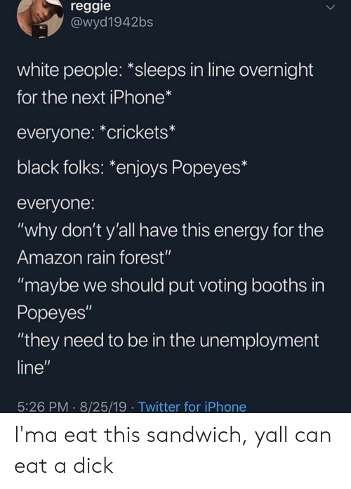 "Reggie: reggie  @wyd1942bs  white people: *sleeps in line overnight  for the next iPhone*  everyone: *crickets*  black folks: *enjoys Popeyes*  everyone:  ""why don't y'all have this energy for the  Amazon rain forest""  ""maybe we should put voting booths in  Popeyes""  ""they need to be in the unemployment  line""  5:26 PM 8/25/19 Twitter for iPhone I'ma eat this sandwich, yall can eat a dick"