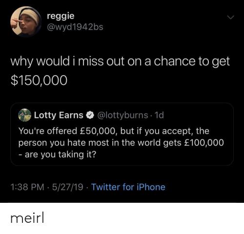 Reggie: reggie  @wyd1942bs  why would i miss out on a chance to get  $150,000  Lotty Earns @lottyburns 1d  You're offered £50,000, but if you accept, the  person you hate most in the world gets £100,000  - are you taking it?  1:38 PM 5/27/19 Twitter for iPhone meirl