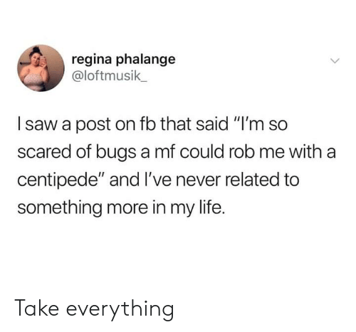 "centipede: regina phalange  @loftmusik  saw a post on fb that said ""I'm so  scared of bugs a mf could rob me with a  centipede"" and I've never related to  something more in my life. Take everything"