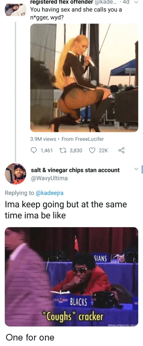 Be Like, Flexing, and Sex: registered flex offender @kade... 4d v  You having sex and she calls you a  ntgger, wyd?  3.9M views From FreeeLucifer  1,461 t 3,830 22K  salt & vinegar chips stan account  @WavyUltima  Replying to @kadeejra  Ima keep going but at the same  time ima be like  SIANS  LACKS  RA  Coughs cracker One for one