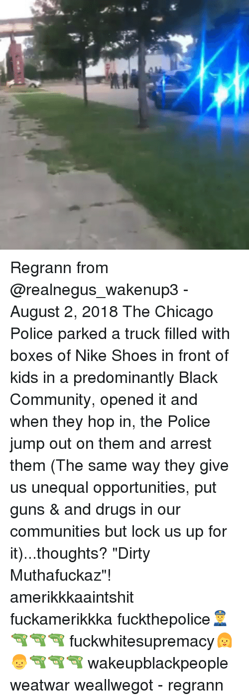 "Chicago, Community, and Drugs: Regrann from @realnegus_wakenup3 - August 2, 2018 The Chicago Police parked a truck filled with boxes of Nike Shoes in front of kids in a predominantly Black Community, opened it and when they hop in, the Police jump out on them and arrest them (The same way they give us unequal opportunities, put guns & and drugs in our communities but lock us up for it)...thoughts? ""Dirty Muthafuckaz""! amerikkkaaintshit fuckamerikkka fuckthepolice👮🔫🔫🔫 fuckwhitesupremacy👩👦🔫🔫🔫 wakeupblackpeople weatwar weallwegot - regrann"