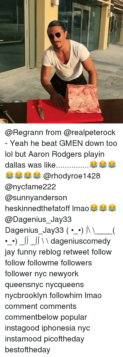 Rodgering: @Regrann from @realpeterock - Yeah he beat GMEN down too lol but Aaron Rodgers playin dallas was like...............😂😂😂😂😂😂😂 @rhodyroe1428 @nycfame222 @sunnyanderson heskinnedthefatoff lmao😂😂😂@Dagenius_Jay33 Dagenius_Jay33 ( •_•) ∫\ \____( •_•) _∫∫ _∫∫ɯ \ \ dageniuscomedy jay funny reblog retweet follow follow followme followers follower nyc newyork queensnyc nycqueens nycbrooklyn followhim lmao comment comments commentbelow popular instagood iphonesia nyc instamood picoftheday bestoftheday
