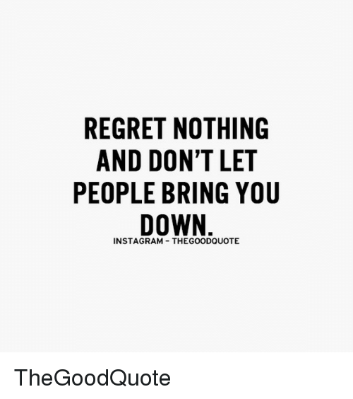 Memes, 🤖, and Bringed: REGRET NOTHING  AND DON'T LET  PEOPLE BRING YOU  DOWN  INSTAGRAM THEGOODQUOTE TheGoodQuote