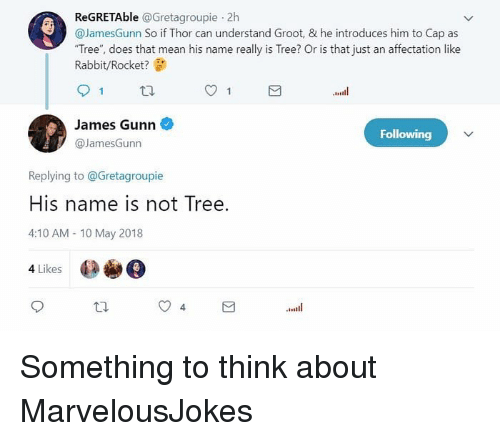 """Memes, Mean, and Rabbit: ReGRETAble @Gretagroupie 2h  @JamesGunn So if Thor can understand Groot, & he introduces him to Cap as  """"Tree"""", does that mean his name really is Tree? Or is that just an affectation like  Rabbit/Rocket?  James Gunn  @JamesGunn  Following  Replying to @Gretagroupie  His name is not Tree.  4:10 AM 10 May 2018  4 Likes Something to think about MarvelousJokes"""