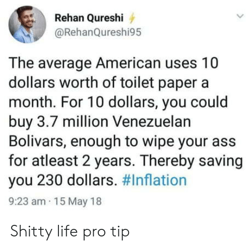 Ass, Life, and American: Rehan Qureshi  @RehanQureshi95  The average American uses 10  dollars worth of toilet paper a  month. For 10 dollars, you could  buy 3.7 million Venezuelan  Bolivars, enough to wipe your ass  for atleast 2 years. Thereby saving  you 230 dollars. #Inflation  9:23 am 15 May 18 Shitty life pro tip