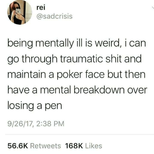 Traumatic: rei  asadcrisis  being mentally ill is weird, i can  go through traumatic shit and  maintain a poker face but then  have a mental breakdown over  losing a pen  9/26/17, 2:38 PM  56.6K Retweets 168K Likes