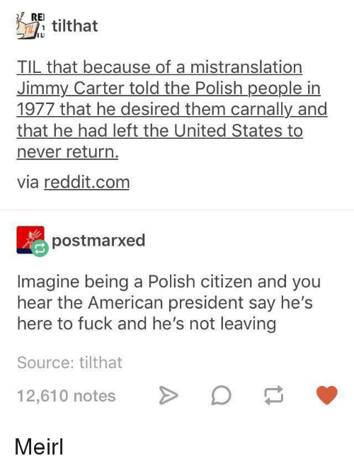Jimmy Carter, Reddit, and American: REI.  ILI  TIL that because of a mistranslation  Jimmy Carter told the Polish people in  1977 that he desired them carnally and  that he had left the United States to  never return  via reddit.com  postmarxed  Imagine being a Polish citizen and you  hear the American president say hes  here to fuck and he's not leaving  Source: tilthat  12,610 notesO Meirl