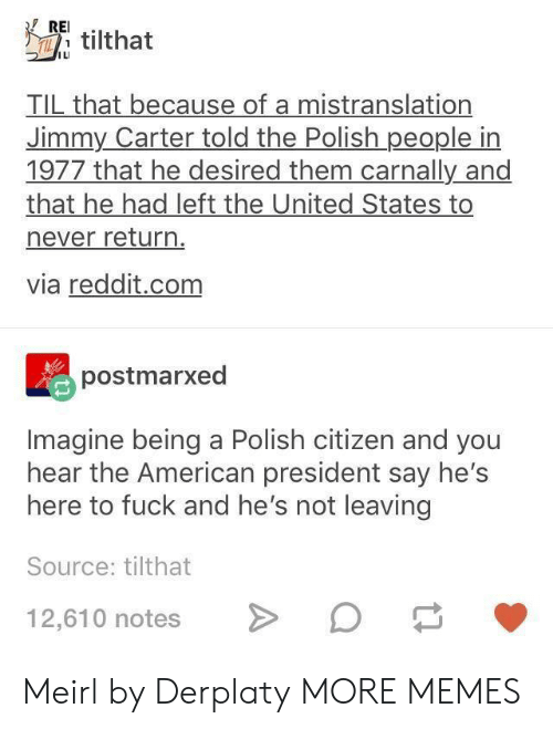 Dank, Jimmy Carter, and Memes: REI.  ILI  TIL that because of a mistranslation  Jimmy Carter told the Polish people in  1977 that he desired them carnally and  that he had left the United States to  never return  via reddit.com  postmarxed  Imagine being a Polish citizen and you  hear the American president say hes  here to fuck and he's not leaving  Source: tilthat  12,610 notesO Meirl by Derplaty MORE MEMES