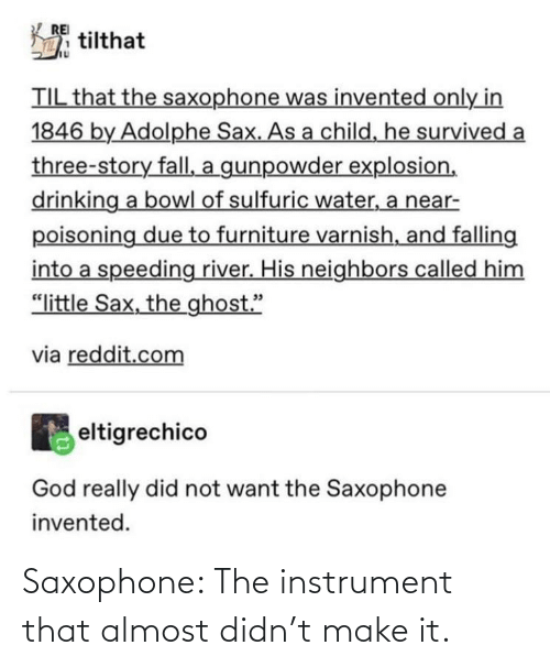 "gunpowder: REI  tilthat  TIL that the saxophone was invented only in  1846 by Adolphe Sax. As a child, he survived a  three-story fall, a gunpowder explosion,  drinking a bowl of sulfuric water, a near-  poisoning due to furniture varnish, and falling  into a speeding river. His neighbors called him  ""little Sax, the ghost.""  via reddit.com  eltigrechico  God really did not want the Saxophone  invented. Saxophone: The instrument that almost didn't make it."