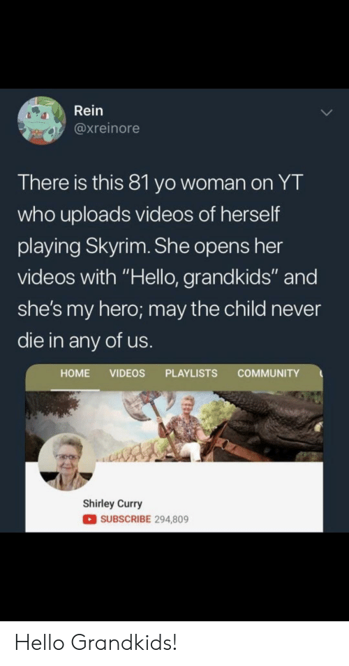 "Community, Hello, and Skyrim: Rein  @xreinore  There is this 81 yo woman on YT  who uploads videos of herself  playing Skyrim. She opens her  videos with ""Hello, grandkids"" and  she's my hero; may the child never  die in any of us  HOME VIDEOS PLAYLISTS COMMUNITY  Shirley Curry  SUBSCRIBE 294,809 Hello Grandkids!"
