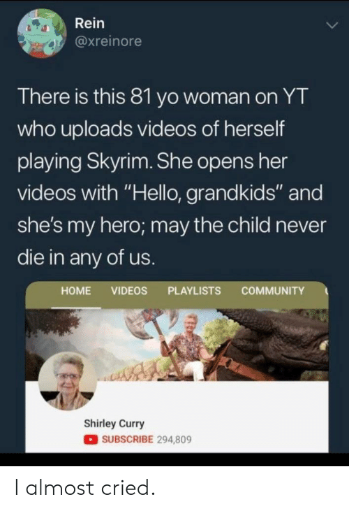 "Community, Hello, and Skyrim: Rein  @xreinore  There is this 81 yo woman on YT  who uploads videos of herself  playing Skyrim. She opens her  videos with ""Hello, grandkids"" and  she's my hero; may the child never  die in any of us.  COMMUNITY  HOME VIDEOS PLAYLISTS  Shirley Curry  SUBSCRIBE 294,809 I almost cried."