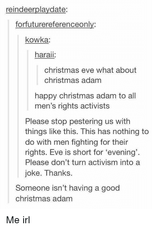 Christmas, Good, and Happy: reindeerplaydate:  forfuturereferenceonly:  kowka  haraii  christmas eve what about  christmas adam  happy christmas adam to all  men's rights activists  Please stop pestering us with  things like this. This has nothing to  do with men fighting for their  rights. Eve is short for 'evening'  Please don't turn activism into a  joke. Thanks.  Someone isn't having a good  christmas adam Me irl