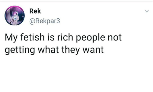 Richness: Rek  @Rekpar3  My fetish is rich people not  getting what they want