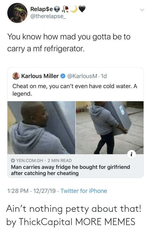 Catching: Relap$e  @therelapse_  You know how mad you gotta be to  carry a mf refrigerator.  @KarlousM - 1d  Karlous Miller  Cheat on me, you can't even have cold water. A  legend.  YEN.COM.GH· 2 MIN READ  Man carries away fridge he bought for girlfriend  after catching her cheating  1:28 PM · 12/27/19 · Twitter for iPhone Ain't nothing petty about that! by ThickCapital MORE MEMES