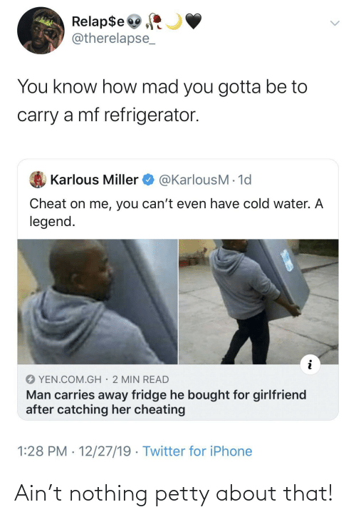Catching: Relap$e  @therelapse_  You know how mad you gotta be to  carry a mf refrigerator.  @KarlousM - 1d  Karlous Miller  Cheat on me, you can't even have cold water. A  legend.  YEN.COM.GH· 2 MIN READ  Man carries away fridge he bought for girlfriend  after catching her cheating  1:28 PM · 12/27/19 · Twitter for iPhone Ain't nothing petty about that!
