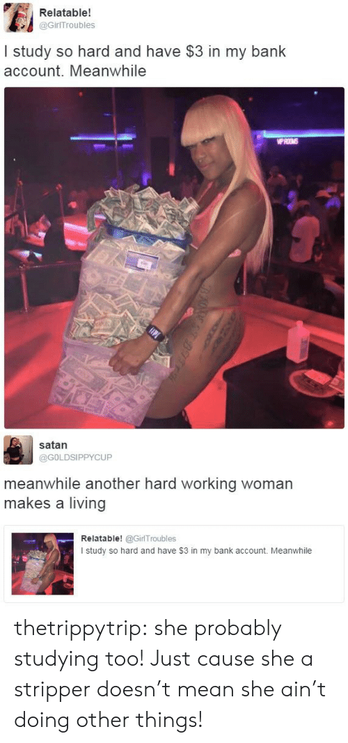 Target, Tumblr, and Bank: Relatable!  @GirITroubles  I study so hard and have $3 in my bank  account. Meanwhile  WPROMS   satan  @GOLDSIPPYCUP  meanwhile another hard working woman  makes a living  Relatable! @GirlTroubles  I study so hard and have $3 in my bank account. Meanwhile thetrippytrip:    she probably studying too! Just cause she a stripper doesn't mean she ain't doing other things!