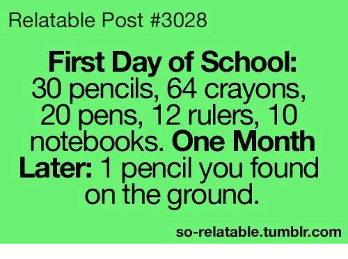 Memes, School, and Tumblr: Relatable Post #3028  First Day of School:  30 pencils, 64 crayons  20 pens, 12 rulers, 10  notebooks. One Month  Later: 1 pencil you found  on the ground  so-relatable.tumblr.com