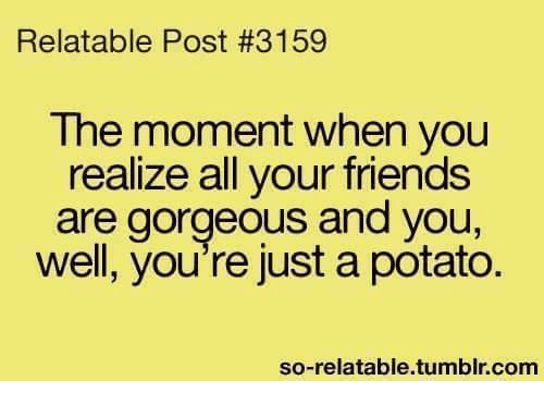 Friends, Funny, And Tumblr: Relatable Post #3159 The Moment When You  Realize All Your Friends Are Gorgeous And You Well, Youu0027re Just A Potato So  Relatable ...