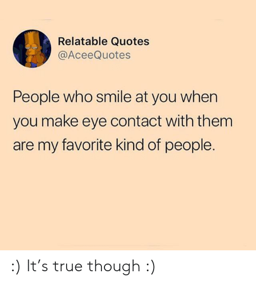 True, Quotes, and Smile: Relatable Quotes  @AceeQuotes  People who smile at you when  you make eye contact with them  are my favorite kind of people. :) It's true though :)