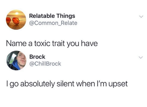 Funny, Tumblr, and Brock: Relatable Things  @Common_Relate  Name a toxic trait you have  Brock  @ChillBrock  I go absolutely silent when I'mupset