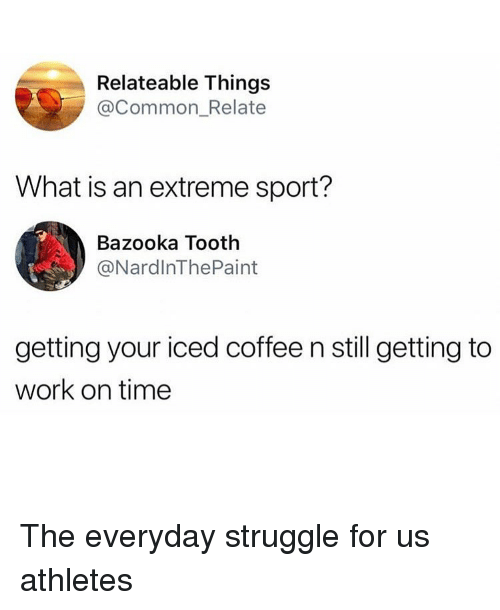 Ironic, Struggle, and Work: Relateable Things  @Common_Relate  What is an extreme sport?  Bazooka Tooth  @NardlnThePaint  getting your iced coffee n still getting to  work on time The everyday struggle for us athletes