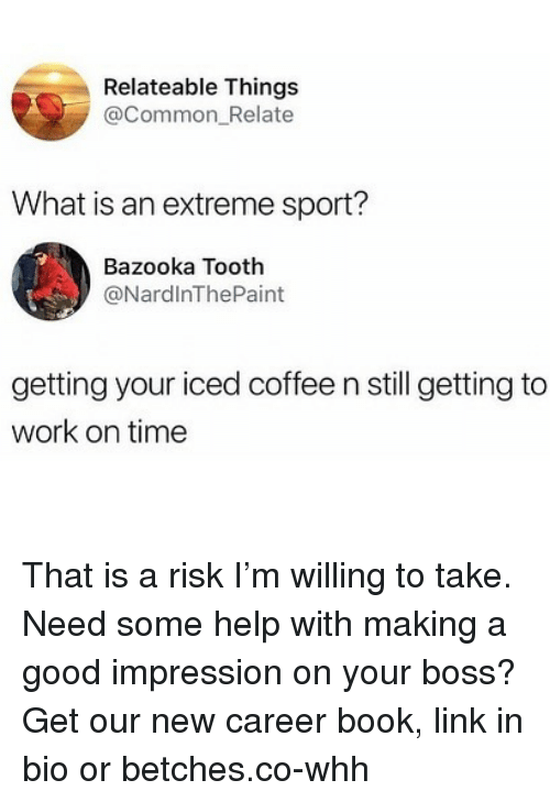 Work, Book, and Coffee: Relateable Things  @Common_Relate  What is an extreme sport?  Bazooka Tooth  @NardlnThePaint  getting your iced coffee n still getting to  work on time That is a risk I'm willing to take. Need some help with making a good impression on your boss? Get our new career book, link in bio or betches.co-whh