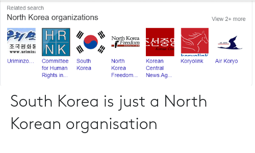 Organizations: Related search  North Korea organizations  View 2+ more  HR  조국평화통 |NK  North Korea  :  Freedom  Korean Cen  www.urimin:  Lorvelink  South  Air Koryo  Uriminzo...  Committee  North  Korean  Когyolink  for Human  Korea  Korea  Central  News Ag.  Rights in.  Freedom... South Korea is just a North Korean organisation
