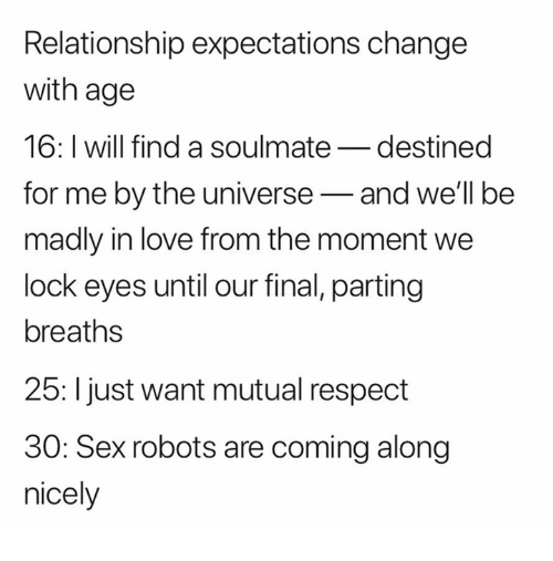 Love, Respect, and Sex: Relationship expectations change  with age  16: I will find a soulmate_destined  for me by the universe-and well be  madly in love from the moment we  lock eyes until our final, parting  breaths  25: l just want mutual respect  30: Sex robots are coming along  nicely