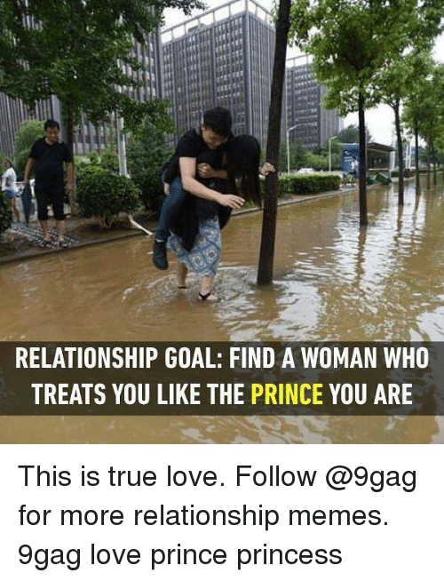Relationship Memes: RELATIONSHIP GOAL: FIND A WOMAN WHO  TREATS YOU LIKE THE PRINCE YOU ARE This is true love. Follow @9gag for more relationship memes. 9gag love prince princess