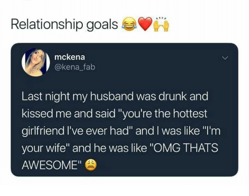 "Drunk, Goals, and Omg: Relationship goals  mckena  @kena falb  Last night my husband was drunk and  kissed me and said ""you're the hottest  girlfriend I've ever had"" and I was like ""l'm  your wife"" and he was like ""OMG THATS  AWESOME"""
